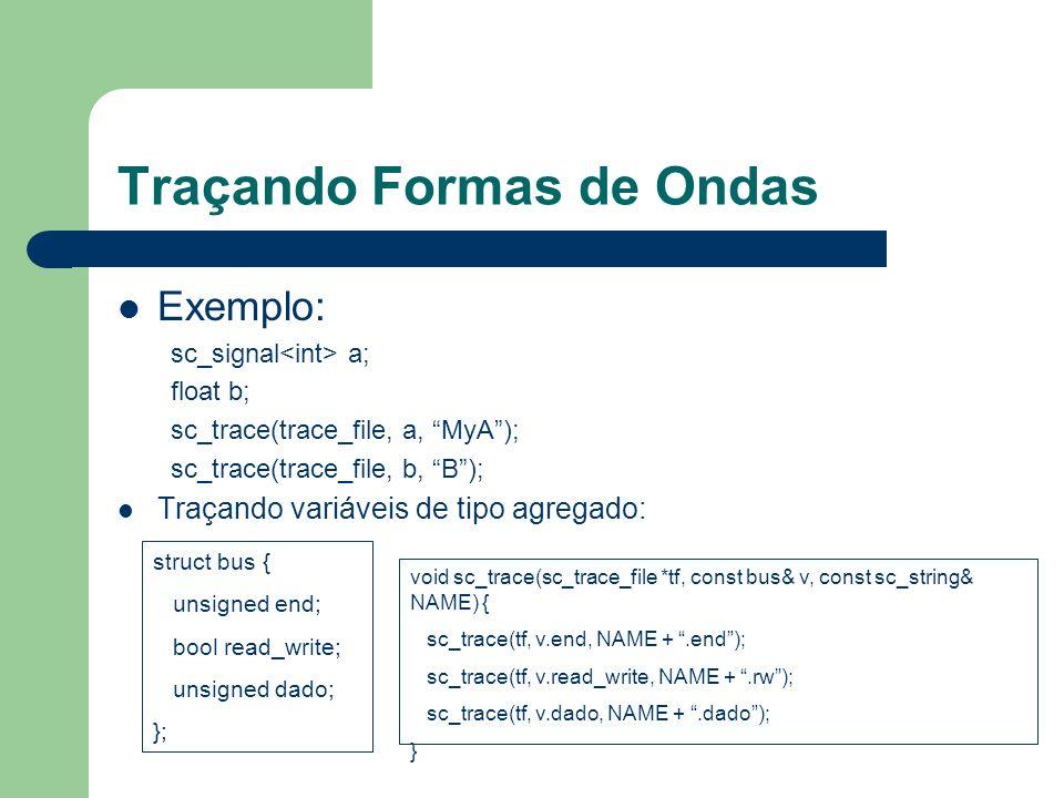 Traçando Formas de Ondas Exemplo: sc_signal a; float b; sc_trace(trace_file, a, MyA); sc_trace(trace_file, b, B); Traçando variáveis de tipo agregado: