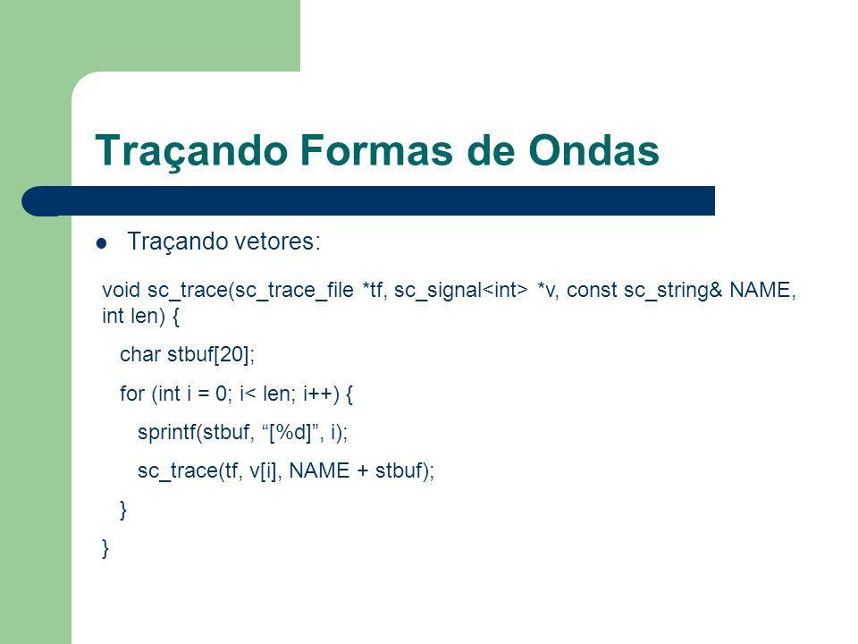 Traçando Formas de Ondas Traçando vetores: void sc_trace(sc_trace_file *tf, sc_signal *v, const sc_string& NAME, int len) { char stbuf[20]; for (int i