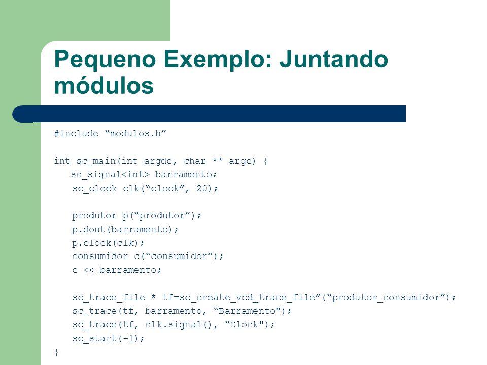 Pequeno Exemplo: Juntando módulos #include modulos.h int sc_main(int argdc, char ** argc) { sc_signal barramento; sc_clock clk(clock, 20); produtor p(