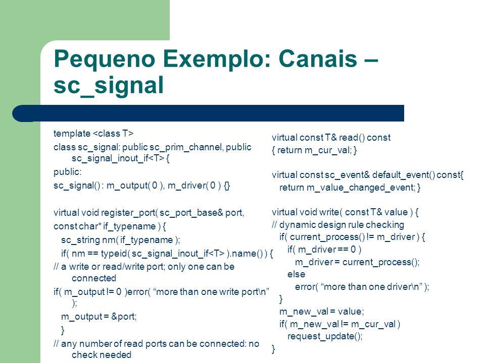 Pequeno Exemplo: Canais – sc_signal template class sc_signal: public sc_prim_channel, public sc_signal_inout_if { public: sc_signal() : m_output( 0 ),