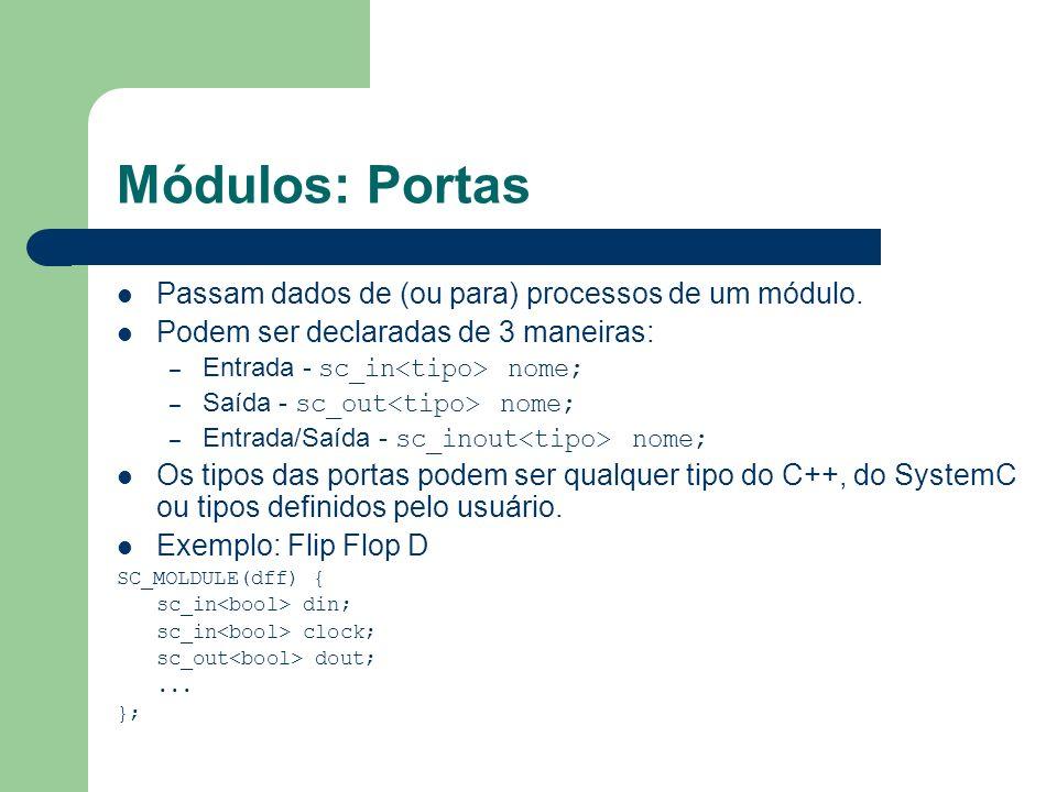 Módulos: Portas Passam dados de (ou para) processos de um módulo. Podem ser declaradas de 3 maneiras: – Entrada - sc_in nome; – Saída - sc_out nome; –
