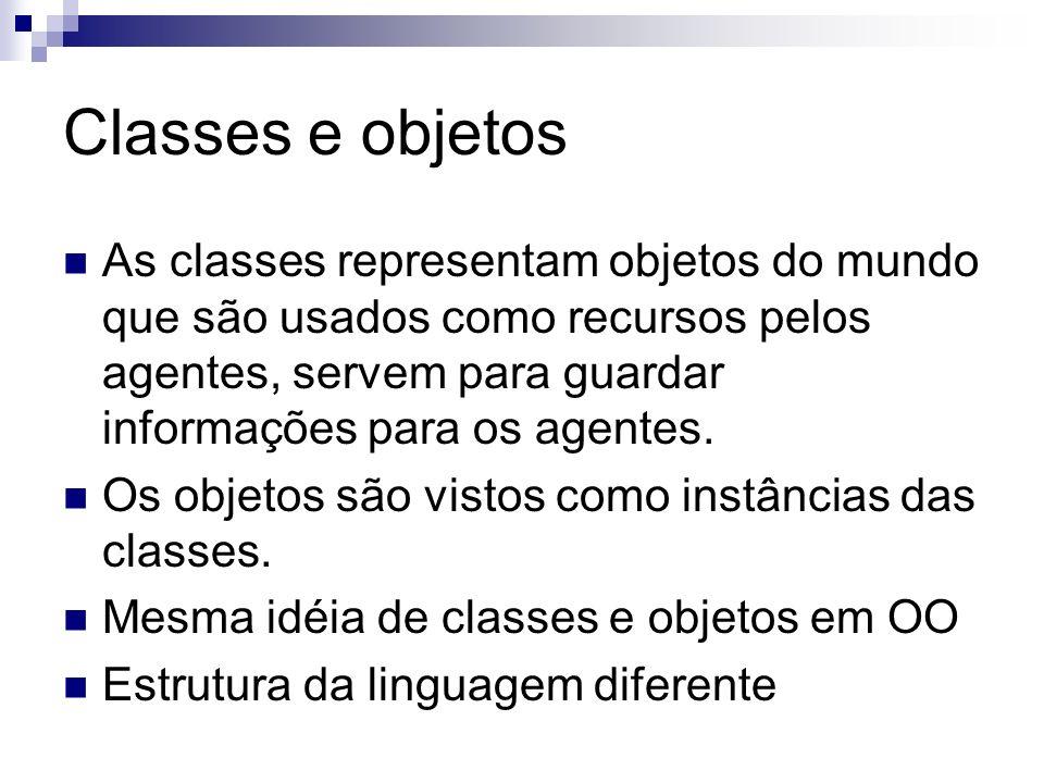 Classes e objetos As classes representam objetos do mundo que são usados como recursos pelos agentes, servem para guardar informações para os agentes.