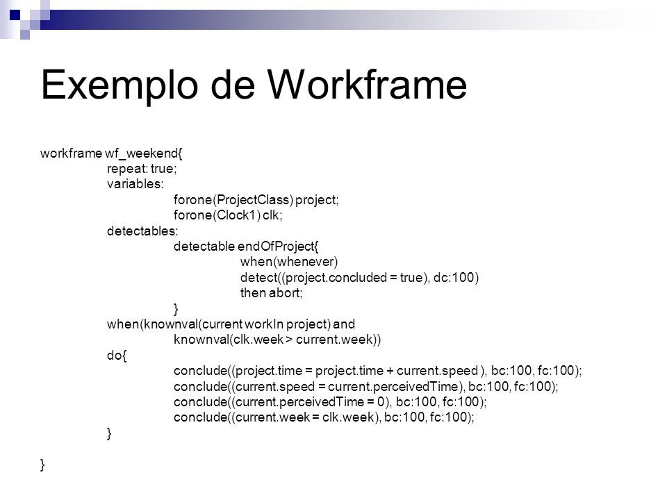 Exemplo de Workframe workframe wf_weekend{ repeat: true; variables: forone(ProjectClass) project; forone(Clock1) clk; detectables: detectable endOfPro