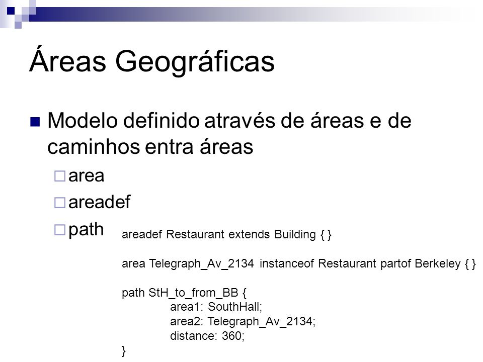 Áreas Geográficas Modelo definido através de áreas e de caminhos entra áreas area areadef path areadef Restaurant extends Building { } area Telegraph_Av_2134 instanceof Restaurant partof Berkeley { } path StH_to_from_BB { area1: SouthHall; area2: Telegraph_Av_2134; distance: 360; }