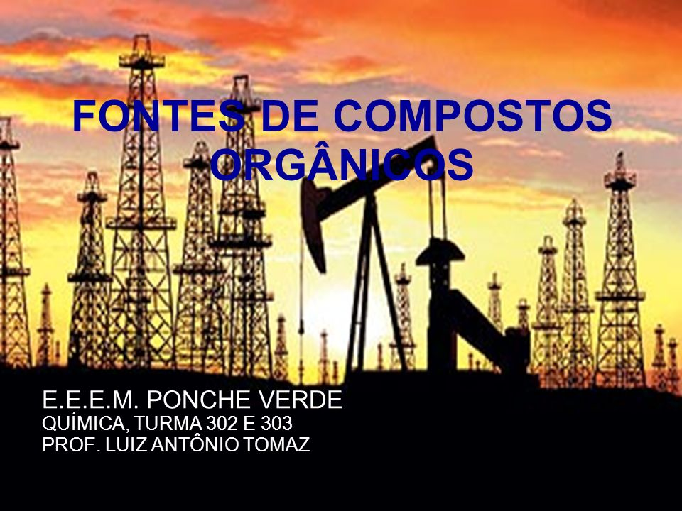 E.E.E.M. PONCHE VERDE QUÍMICA, TURMA 302 E 303 PROF. LUIZ ANTÔNIO TOMAZ FONTES DE COMPOSTOS ORGÂNICOS
