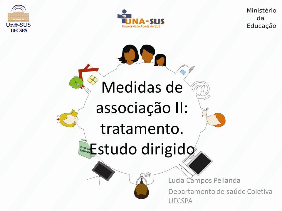 Medidas de associação II: tratamento. Estudo dirigido Lucia Campos Pellanda Departamento de saúde Coletiva UFCSPA