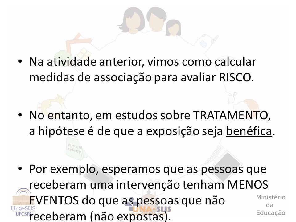 Na atividade anterior, vimos como calcular medidas de associação para avaliar RISCO. No entanto, em estudos sobre TRATAMENTO, a hipótese é de que a ex