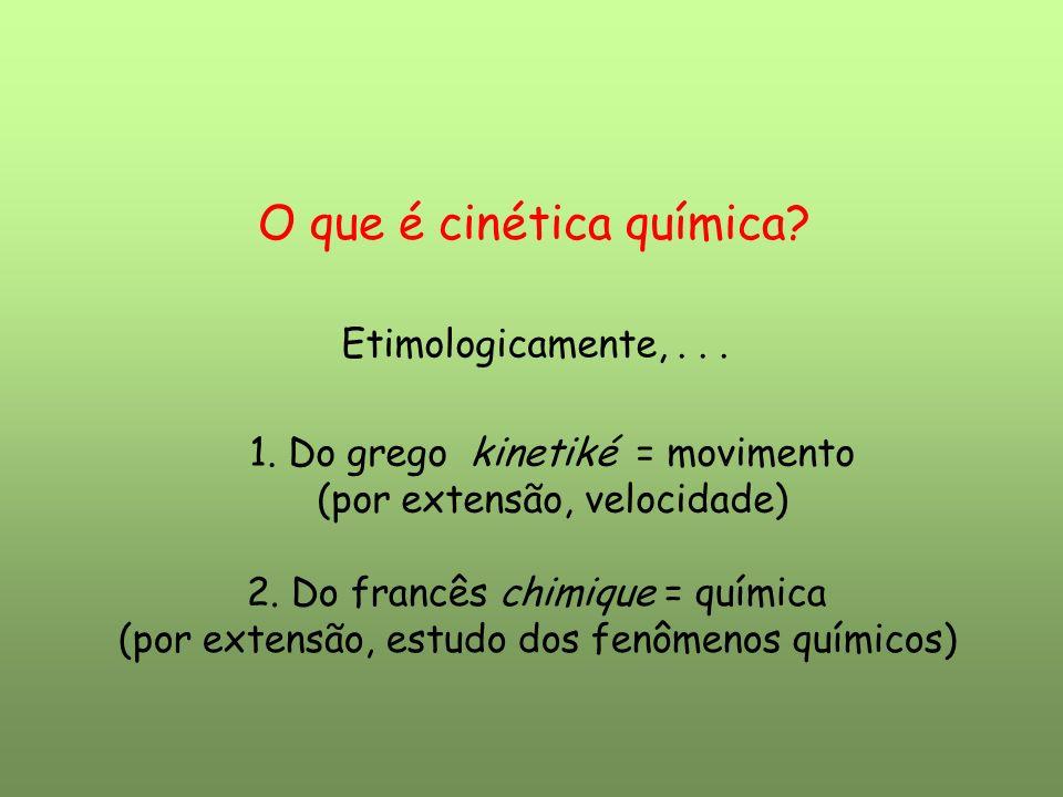 Etimologicamente,... O que é cinética química? 1. Do grego kinetiké = movimento (por extensão, velocidade) 2. Do francês chimique = química (por exten
