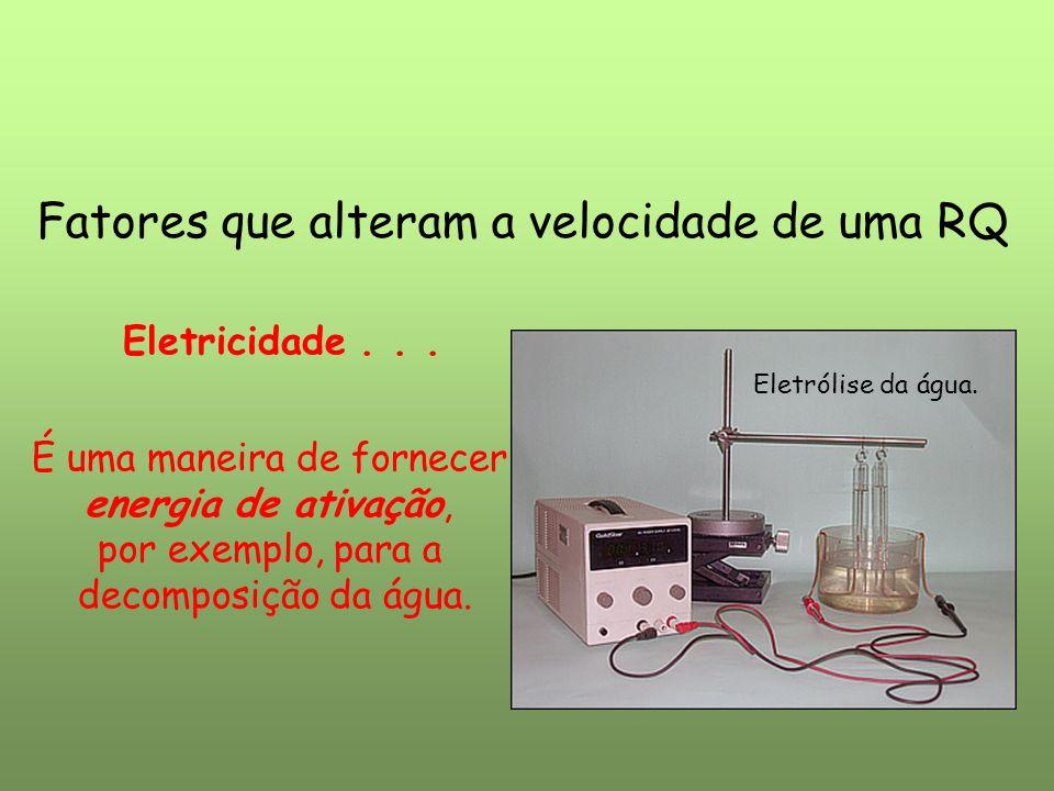 Fatores que alteram a velocidade de uma RQ Eletricidade... Eletrólise da água. É uma maneira de fornecer energia de ativação, por exemplo, para a deco