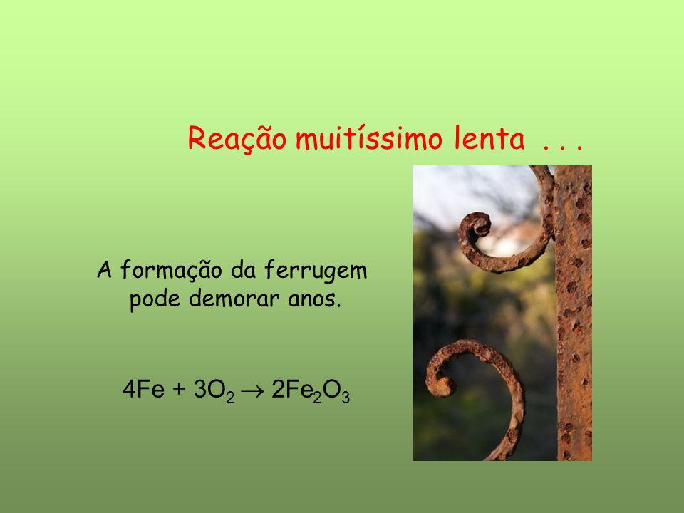Reação muitíssimo lenta... A formação da ferrugem pode demorar anos. 4Fe + 3O 2 2Fe 2 O 3