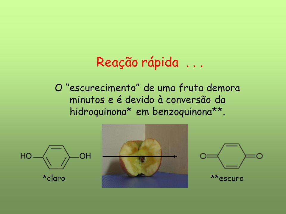 Reação rápida... O escurecimento de uma fruta demora minutos e é devido à conversão da hidroquinona* em benzoquinona**. *claro **escuro