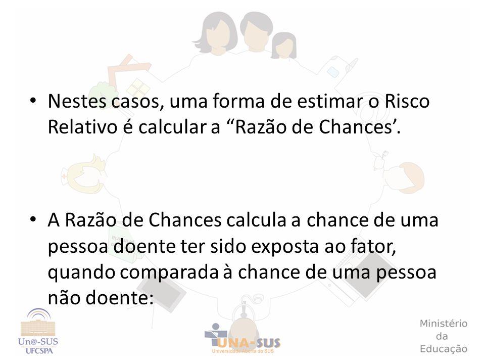 Nestes casos, uma forma de estimar o Risco Relativo é calcular a Razão de Chances. A Razão de Chances calcula a chance de uma pessoa doente ter sido e