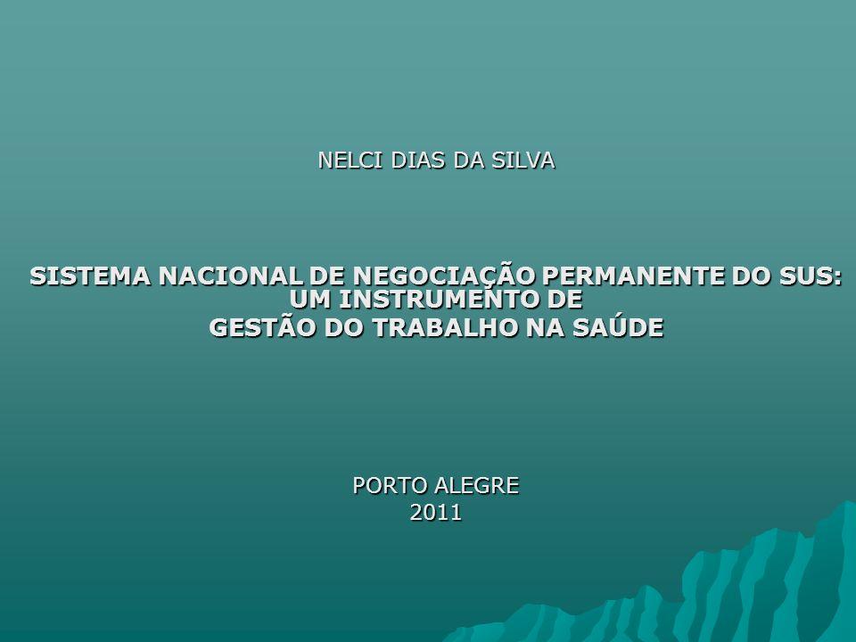 NELCI DIAS DA SILVA SISTEMA NACIONAL DE NEGOCIAÇÃO PERMANENTE DO SUS: UM INSTRUMENTO DE GESTÃO DO TRABALHO NA SAÚDE PORTO ALEGRE 2011