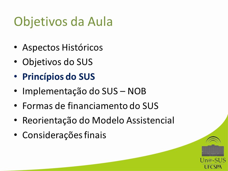 Objetivos da Aula Aspectos Históricos Objetivos do SUS Princípios do SUS Implementação do SUS – NOB Formas de financiamento do SUS Reorientação do Mod