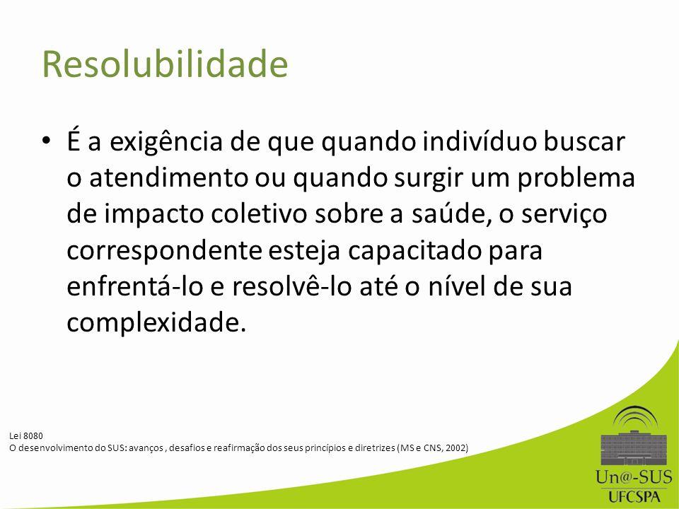 Resolubilidade É a exigência de que quando indivíduo buscar o atendimento ou quando surgir um problema de impacto coletivo sobre a saúde, o serviço co