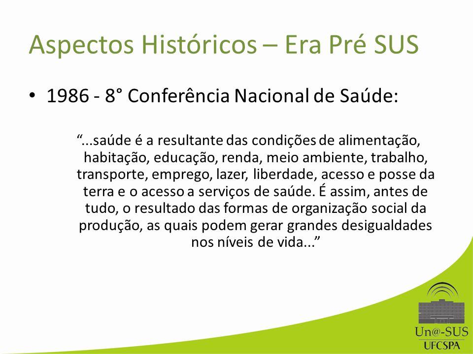 Aspectos Históricos – Era Pré SUS 1986 - 8° Conferência Nacional de Saúde:...saúde é a resultante das condições de alimentação, habitação, educação, r
