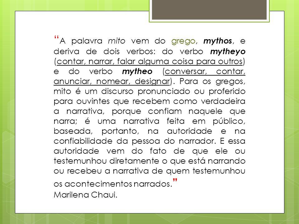 A palavra mito vem do grego, mythos, e deriva de dois verbos: do verbo mytheyo (contar, narrar, falar alguma coisa para outros) e do verbo mytheo (con