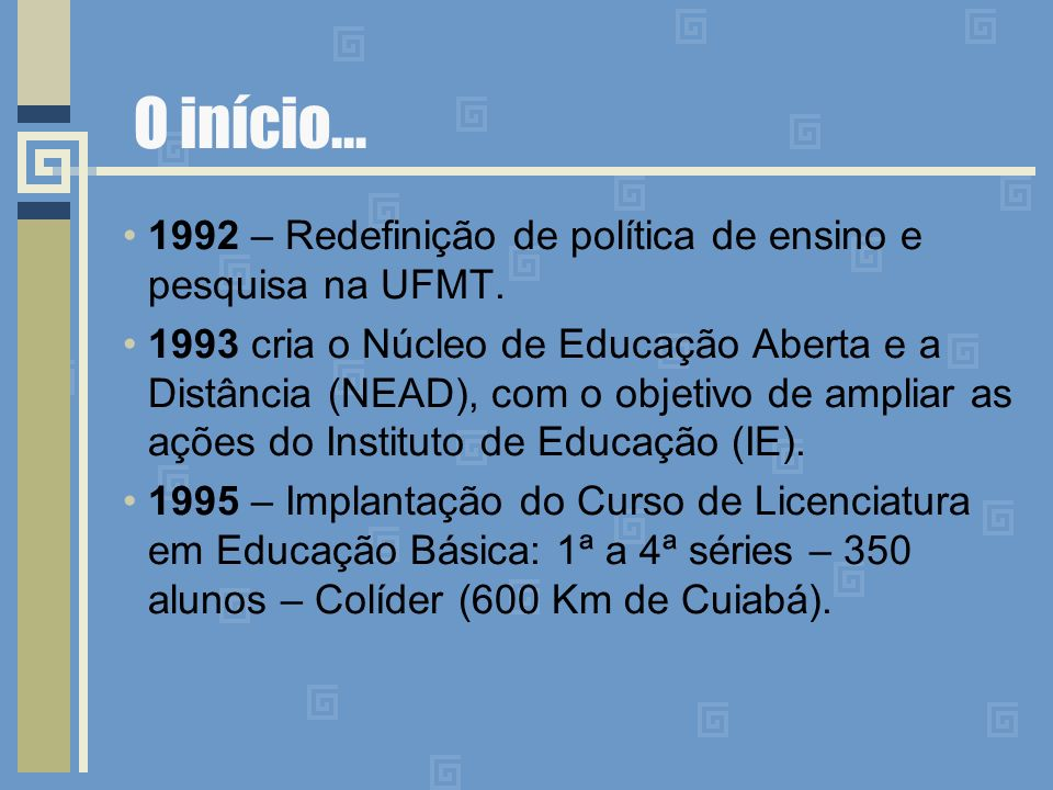 O início... 1992 – Redefinição de política de ensino e pesquisa na UFMT. 1993 cria o Núcleo de Educação Aberta e a Distância (NEAD), com o objetivo de