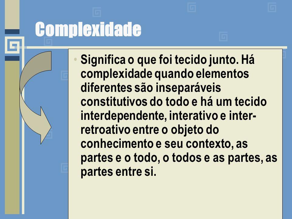 Complexidade Significa o que foi tecido junto. Há complexidade quando elementos diferentes são inseparáveis constitutivos do todo e há um tecido inter