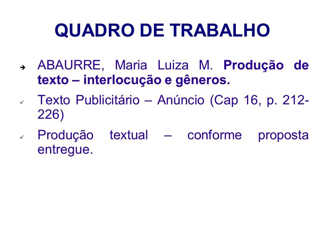 QUADRO DE TRABALHO ABAURRE, Maria Luiza M. Produção de texto – interlocução e gêneros. Texto Publicitário – Anúncio (Cap 16, p. 212- 226) Produção tex