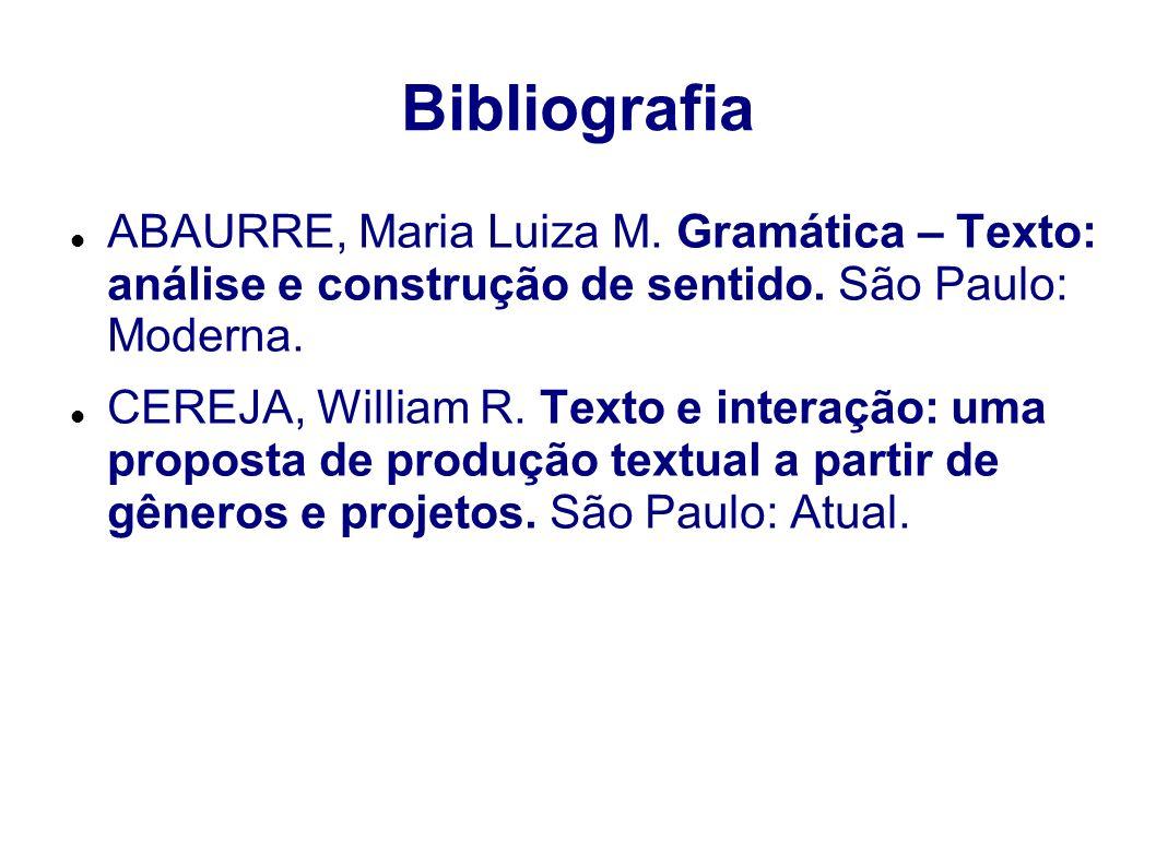 Bibliografia ABAURRE, Maria Luiza M. Gramática – Texto: análise e construção de sentido. São Paulo: Moderna. CEREJA, William R. Texto e interação: uma