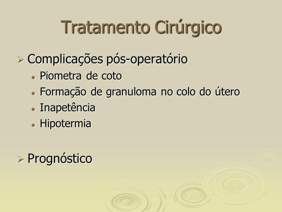 Tratamento Cirúrgico Complicações pós-operatório Complicações pós-operatório Piometra de coto Piometra de coto Formação de granuloma no colo do útero Formação de granuloma no colo do útero Inapetência Inapetência Hipotermia Hipotermia Prognóstico Prognóstico