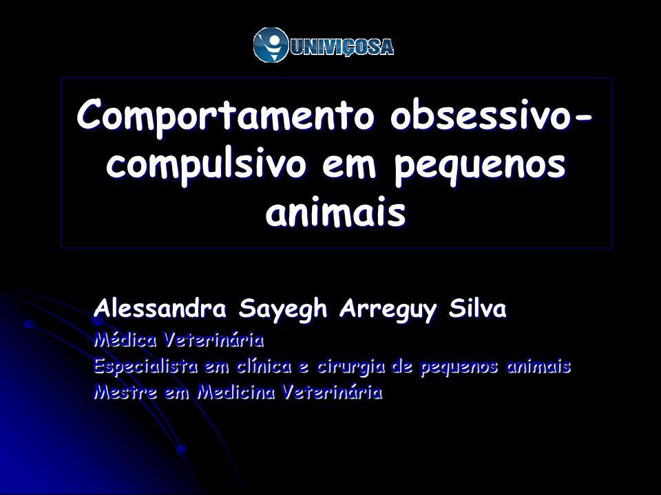 Comportamento obsessivo- compulsivo em pequenos animais Alessandra Sayegh Arreguy Silva Médica Veterinária Especialista em clínica e cirurgia de peque