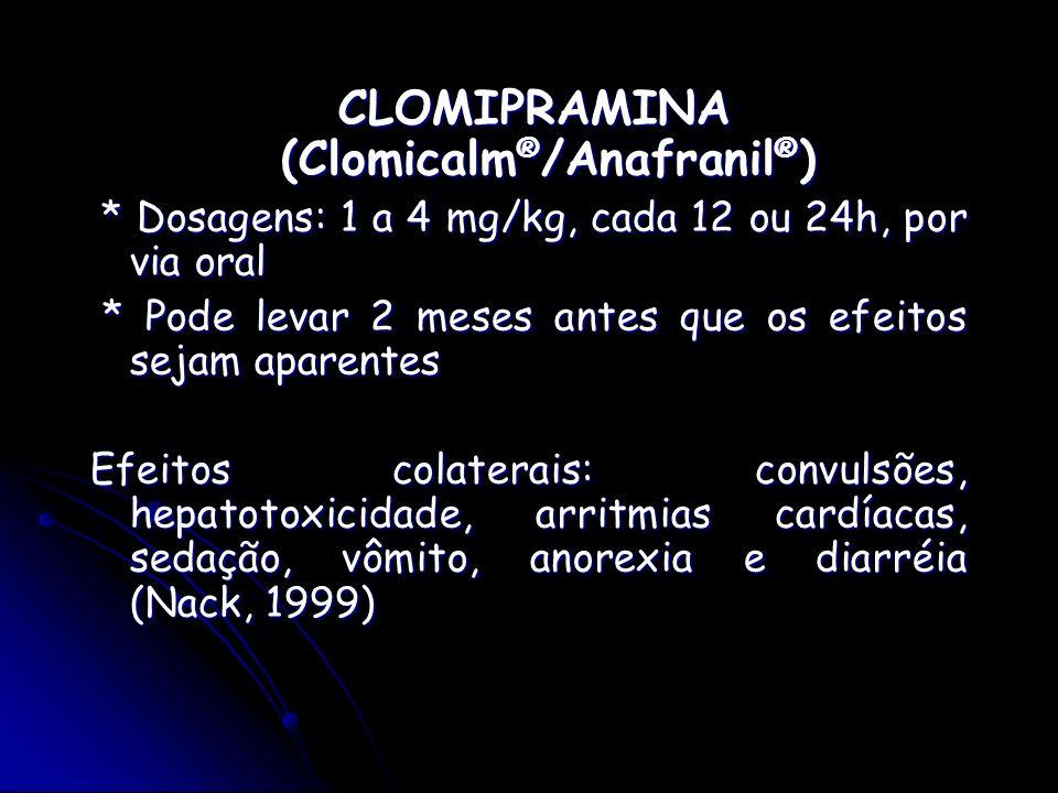 CLOMIPRAMINA (Clomicalm ® /Anafranil ® ) CLOMIPRAMINA (Clomicalm ® /Anafranil ® ) * Dosagens: 1 a 4 mg/kg, cada 12 ou 24h, por via oral * Dosagens: 1