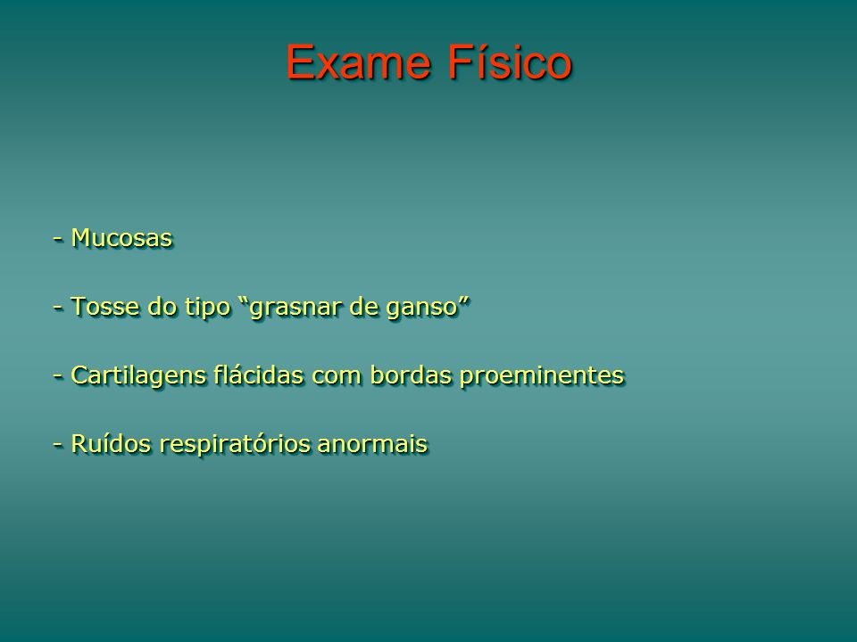 Exame Físico - Mucosas - Tosse do tipo grasnar de ganso - Cartilagens flácidas com bordas proeminentes - Ruídos respiratórios anormais - Mucosas - Tos