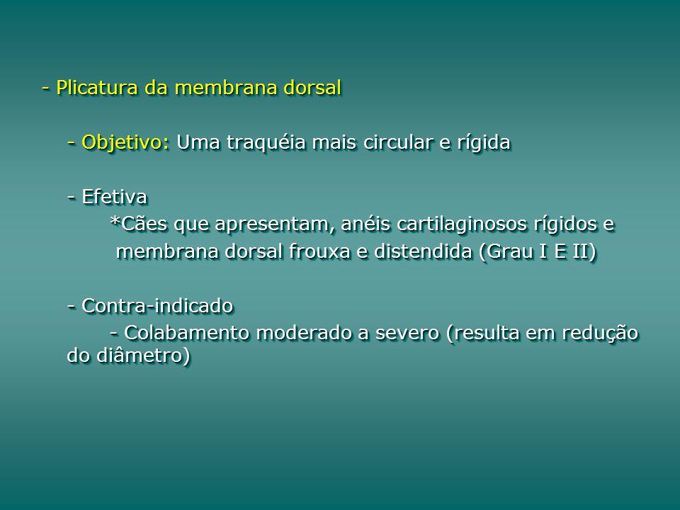 - Plicatura da membrana dorsal - Objetivo: Uma traquéia mais circular e rígida - Efetiva *Cães que apresentam, anéis cartilaginosos rígidos e membrana dorsal frouxa e distendida (Grau I E II) membrana dorsal frouxa e distendida (Grau I E II) - Contra-indicado - Colabamento moderado a severo (resulta em redução do diâmetro) - Plicatura da membrana dorsal - Objetivo: Uma traquéia mais circular e rígida - Efetiva *Cães que apresentam, anéis cartilaginosos rígidos e membrana dorsal frouxa e distendida (Grau I E II) membrana dorsal frouxa e distendida (Grau I E II) - Contra-indicado - Colabamento moderado a severo (resulta em redução do diâmetro)
