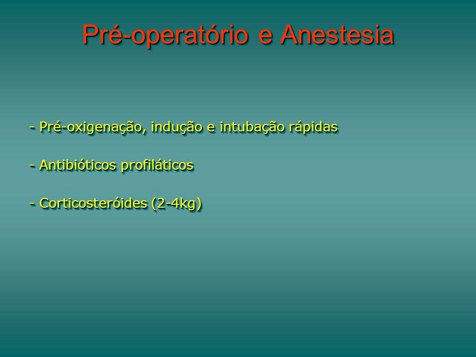 Pré-operatório e Anestesia - Pré-oxigenação, indução e intubação rápidas - Antibióticos profiláticos - Corticosteróides (2-4kg) - Pré-oxigenação, indu