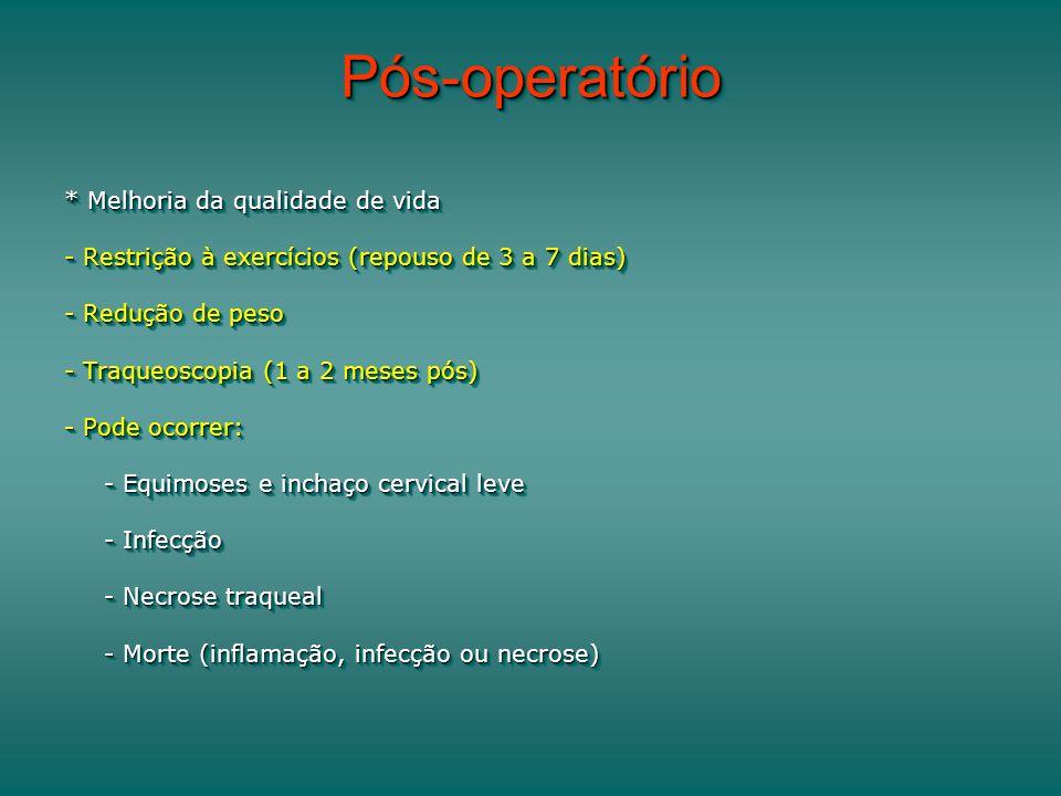 Pós-operatórioPós-operatório * Melhoria da qualidade de vida - Restrição à exercícios (repouso de 3 a 7 dias) - Redução de peso - Traqueoscopia (1 a 2 meses pós) - Pode ocorrer: - Equimoses e inchaço cervical leve - Infecção - Necrose traqueal - Morte (inflamação, infecção ou necrose) * Melhoria da qualidade de vida - Restrição à exercícios (repouso de 3 a 7 dias) - Redução de peso - Traqueoscopia (1 a 2 meses pós) - Pode ocorrer: - Equimoses e inchaço cervical leve - Infecção - Necrose traqueal - Morte (inflamação, infecção ou necrose)