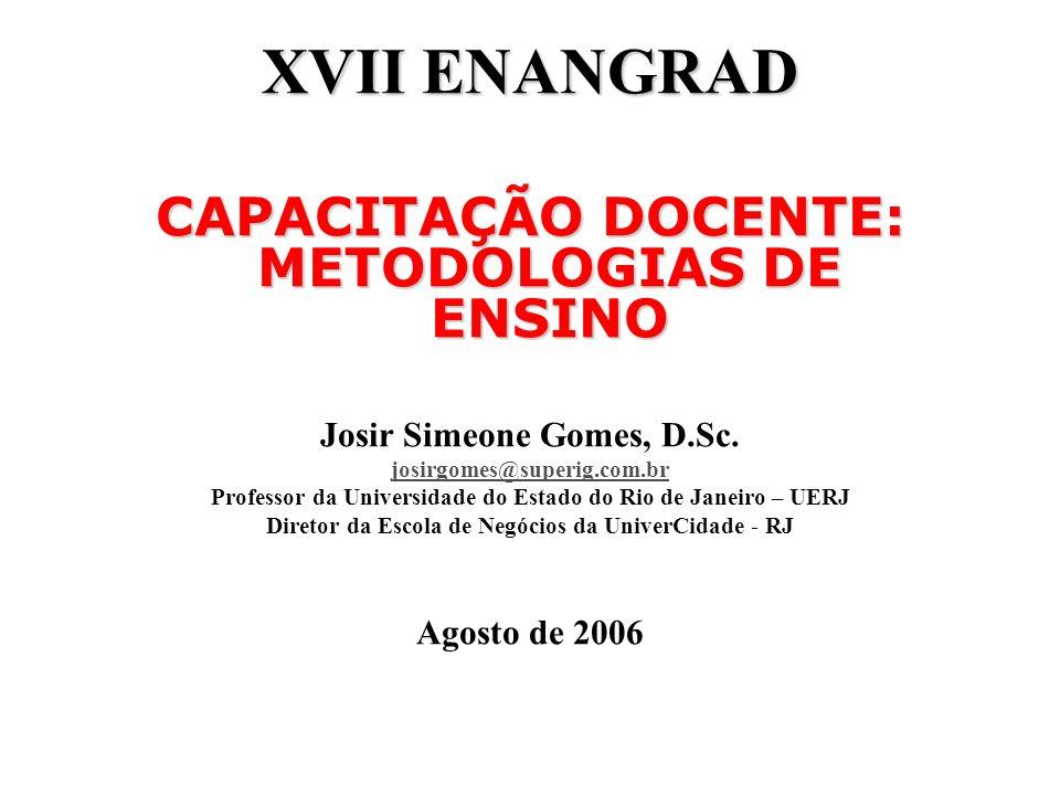XVII ENANGRAD CAPACITAÇÃO DOCENTE: METODOLOGIAS DE ENSINO Josir Simeone Gomes, D.Sc. josirgomes@superig.com.br Professor da Universidade do Estado do