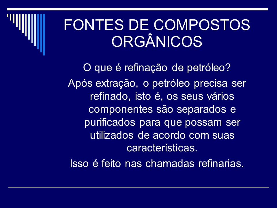 FONTES DE COMPOSTOS ORGÂNICOS O que é refinação de petróleo? Após extração, o petróleo precisa ser refinado, isto é, os seus vários componentes são se