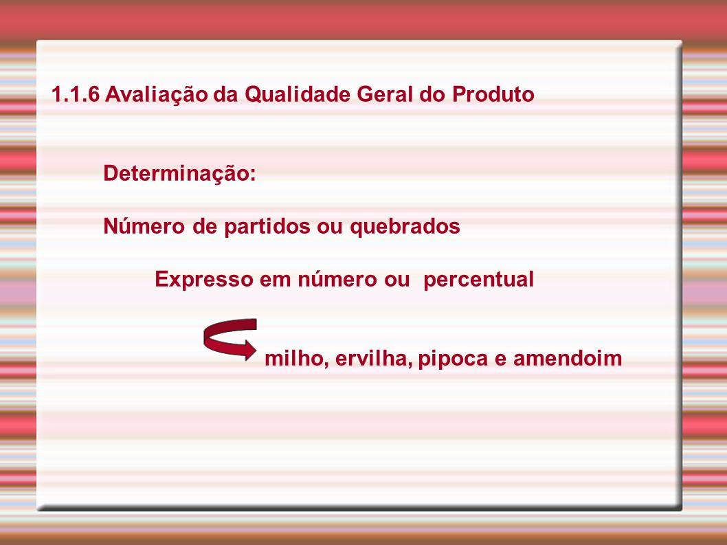 1.1.6 Avaliação da Qualidade Geral do Produto Determinação: Número de partidos ou quebrados Expresso em número ou percentual milho, ervilha, pipoca e