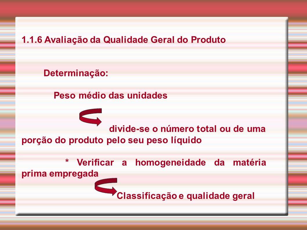1.1.6 Avaliação da Qualidade Geral do Produto Determinação: Peso médio das unidades divide-se o número total ou de uma porção do produto pelo seu peso