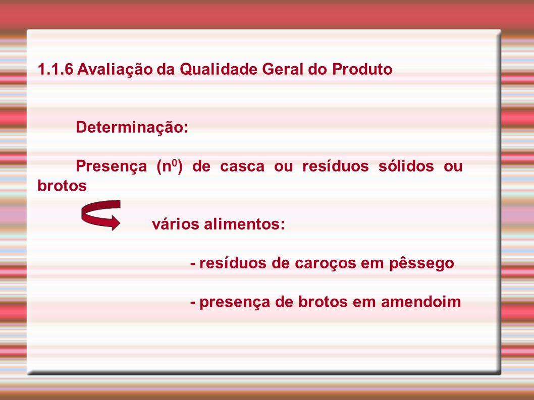 1.1.6 Avaliação da Qualidade Geral do Produto Determinação: Presença (n 0 ) de casca ou resíduos sólidos ou brotos vários alimentos: - resíduos de car