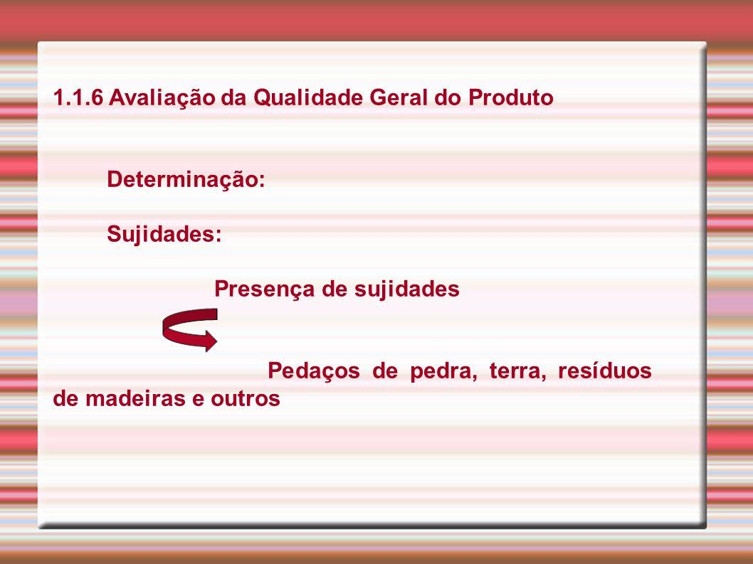 1.1.6 Avaliação da Qualidade Geral do Produto Determinação: Sujidades: Presença de sujidades Pedaços de pedra, terra, resíduos de madeiras e outros