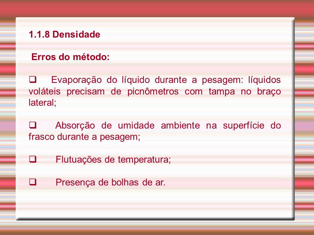 1.1.8 Densidade Erros do método: Evaporação do líquido durante a pesagem: líquidos voláteis precisam de picnômetros com tampa no braço lateral; Absorç