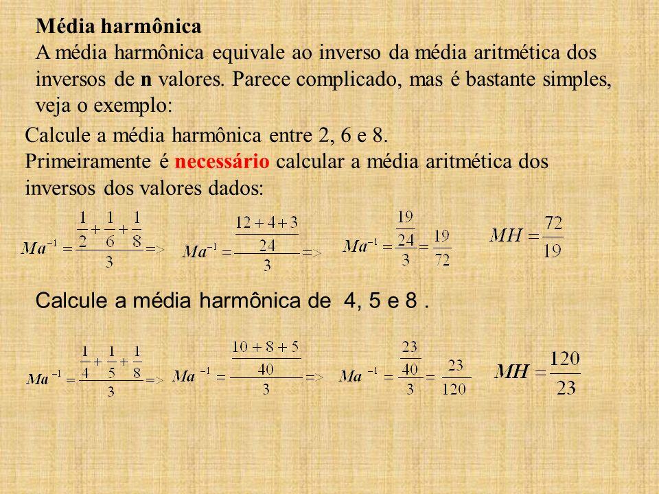 Média harmônica A média harmônica equivale ao inverso da média aritmética dos inversos de n valores. Parece complicado, mas é bastante simples, veja o