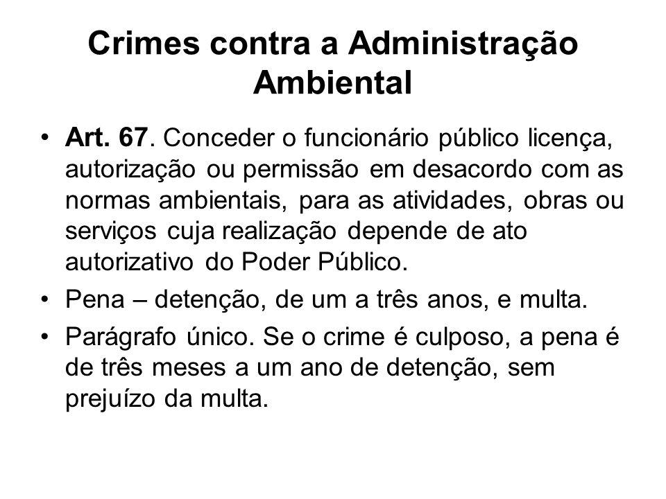 Crimes contra a Administração Ambiental Art. 67. Conceder o funcionário público licença, autorização ou permissão em desacordo com as normas ambientai
