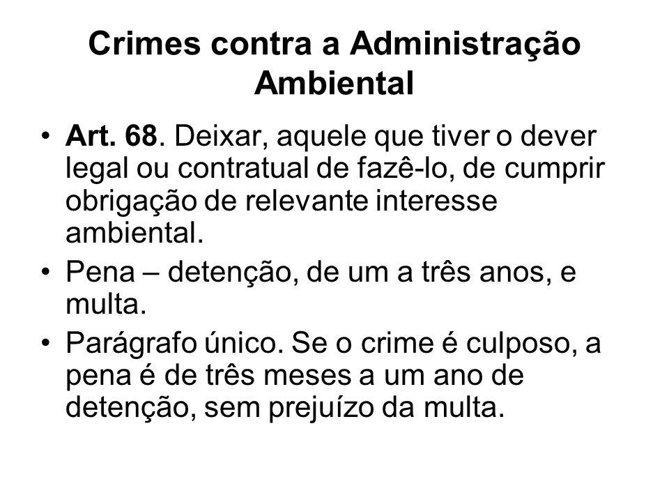 Crimes contra a Administração Ambiental Art. 68. Deixar, aquele que tiver o dever legal ou contratual de fazê-lo, de cumprir obrigação de relevante in
