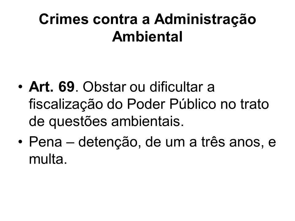 Crimes contra a Administração Ambiental Art. 69. Obstar ou dificultar a fiscalização do Poder Público no trato de questões ambientais. Pena – detenção