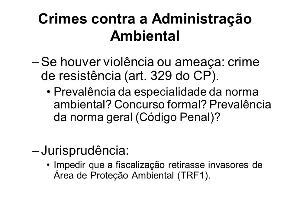 Crimes contra a Administração Ambiental –Se houver violência ou ameaça: crime de resistência (art. 329 do CP). Prevalência da especialidade da norma a