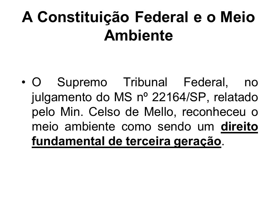 A Constituição Federal e o Meio Ambiente O Supremo Tribunal Federal, no julgamento do MS nº 22164/SP, relatado pelo Min. Celso de Mello, reconheceu o