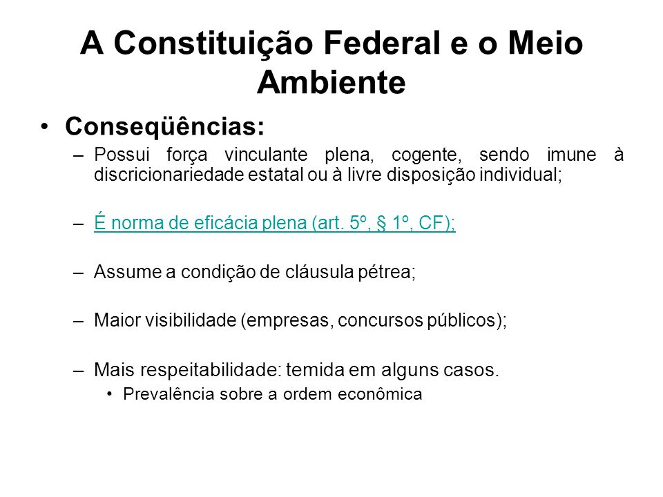 A Constituição Federal e o Meio Ambiente Conseqüências: –Possui força vinculante plena, cogente, sendo imune à discricionariedade estatal ou à livre d