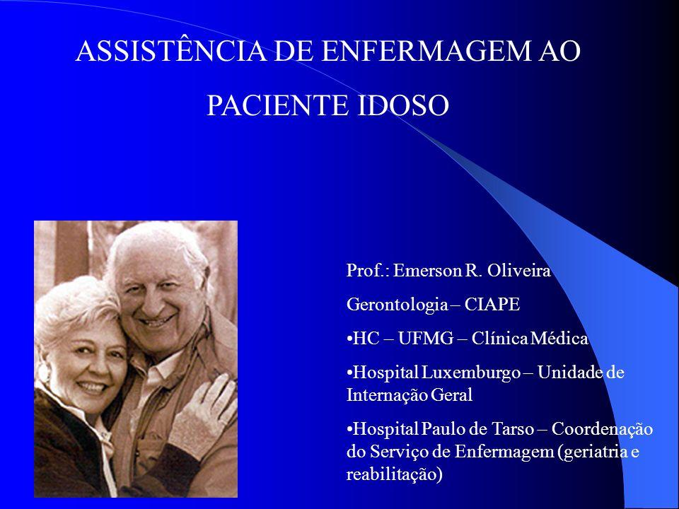 ASSISTÊNCIA DE ENFERMAGEM AO PACIENTE IDOSO Prof.: Emerson R. Oliveira Gerontologia – CIAPE HC – UFMG – Clínica Médica Hospital Luxemburgo – Unidade d