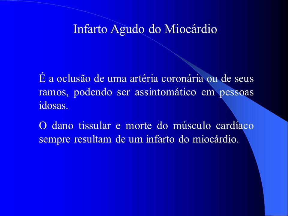 Infarto Agudo do Miocárdio É a oclusão de uma artéria coronária ou de seus ramos, podendo ser assintomático em pessoas idosas. O dano tissular e morte