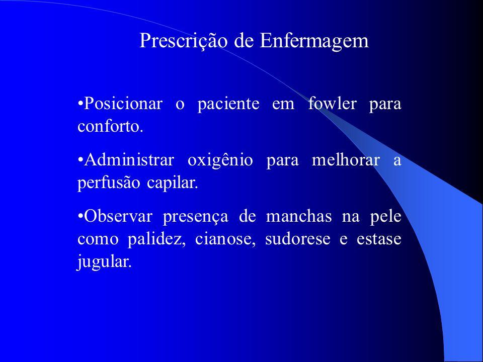 Prescrição de Enfermagem Posicionar o paciente em fowler para conforto. Administrar oxigênio para melhorar a perfusão capilar. Observar presença de ma