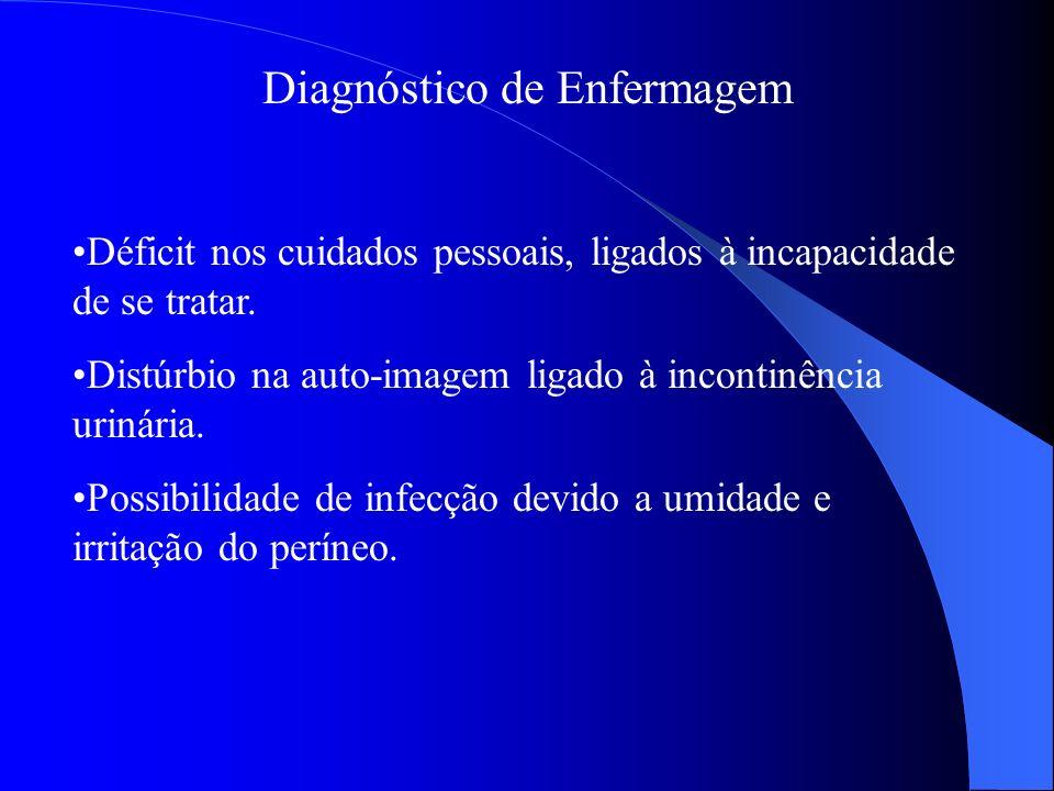 Diagnóstico de Enfermagem Déficit nos cuidados pessoais, ligados à incapacidade de se tratar. Distúrbio na auto-imagem ligado à incontinência urinária